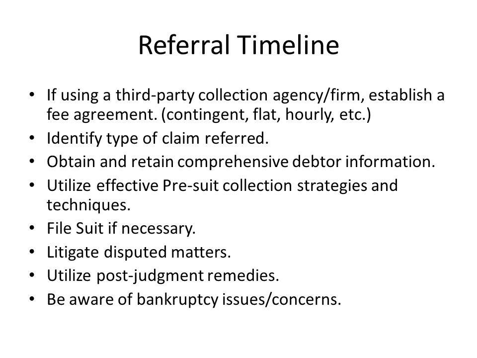 Referral Timeline If using a third-party collection agency/firm, establish a fee agreement. (contingent, flat, hourly, etc.) Identify type of claim re