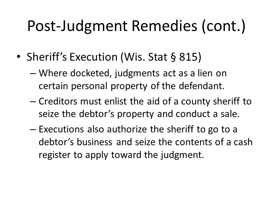 Post-Judgment Remedies (cont.) Sheriffs Execution (Wis. Stat § 815) – Where docketed, judgments act as a lien on certain personal property of the defe