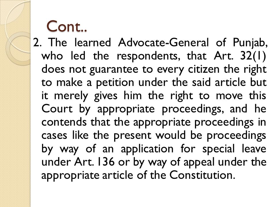 Cont.. 2. The learned Advocate-General of Punjab, who led the respondents, that Art. 32(1) does not guarantee to every citizen the right to make a pet