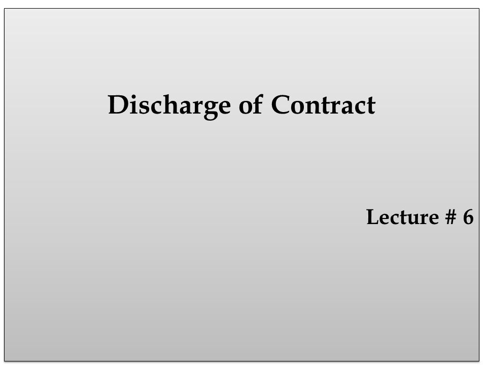 Discharge of Contract Lecture # 6 Discharge of Contract Lecture # 6