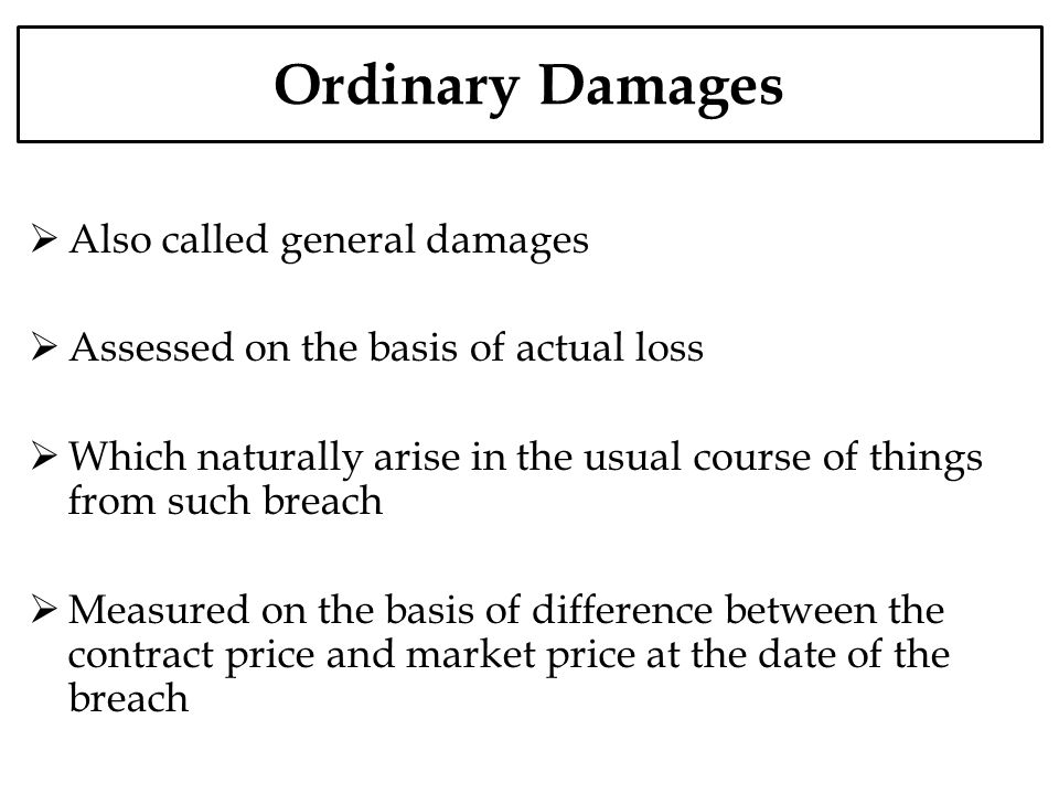 Ordinary Damages Also called general damages Assessed on the basis of actual loss Which naturally arise in the usual course of things from such breach