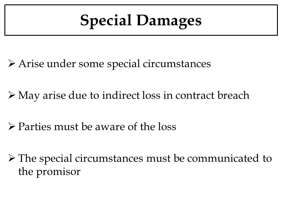 Special Damages Arise under some special circumstances May arise due to indirect loss in contract breach Parties must be aware of the loss The special