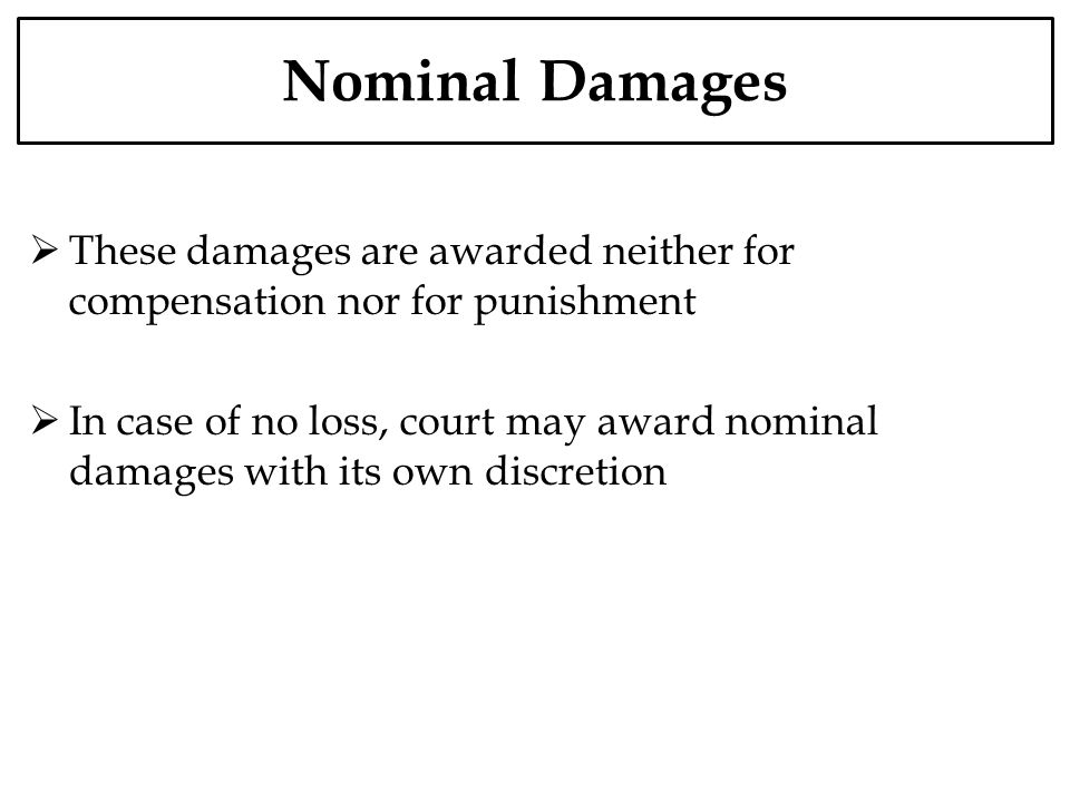 Nominal Damages These damages are awarded neither for compensation nor for punishment In case of no loss, court may award nominal damages with its own