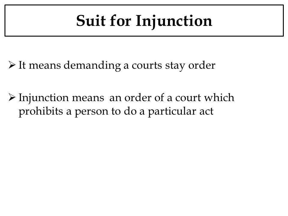 Suit for Injunction It means demanding a courts stay order Injunction means an order of a court which prohibits a person to do a particular act