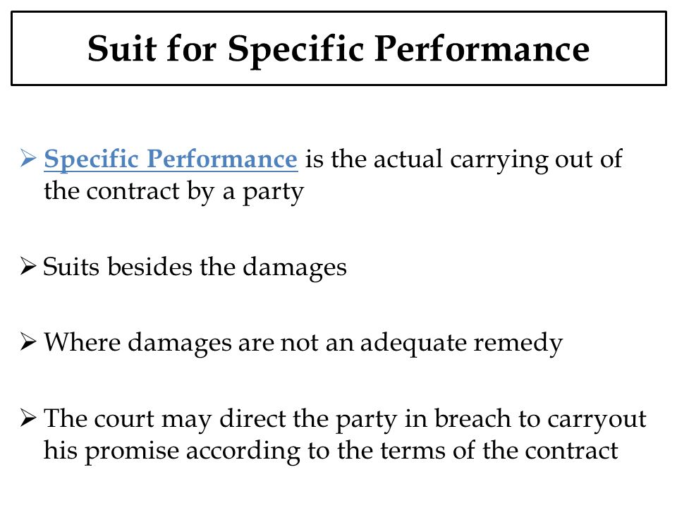 Suit for Specific Performance Specific Performance is the actual carrying out of the contract by a party Suits besides the damages Where damages are n