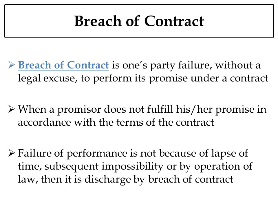 Breach of Contract is ones party failure, without a legal excuse, to perform its promise under a contract When a promisor does not fulfill his/her pro