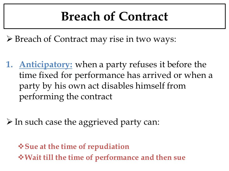 Breach of Contract Breach of Contract may rise in two ways: 1. Anticipatory: when a party refuses it before the time fixed for performance has arrived