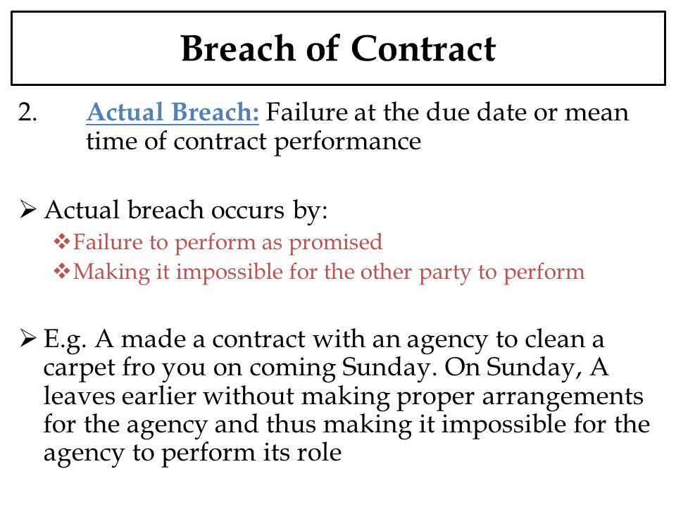 Breach of Contract 2. Actual Breach: Failure at the due date or mean time of contract performance Actual breach occurs by: Failure to perform as promi
