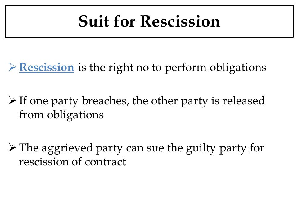 Suit for Rescission Rescission is the right no to perform obligations If one party breaches, the other party is released from obligations The aggrieve