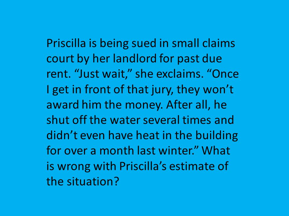 Priscilla is being sued in small claims court by her landlord for past due rent. Just wait, she exclaims. Once I get in front of that jury, they wont