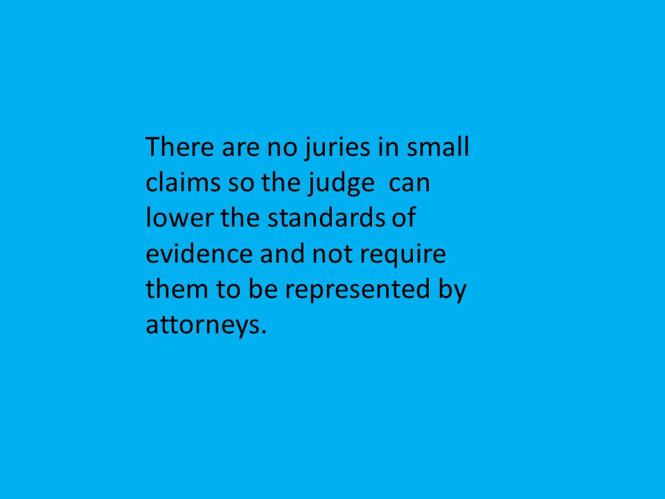 There are no juries in small claims so the judge can lower the standards of evidence and not require them to be represented by attorneys.