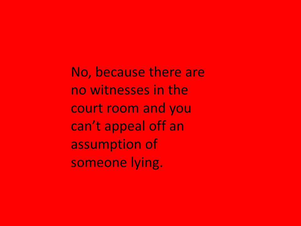 No, because there are no witnesses in the court room and you cant appeal off an assumption of someone lying.