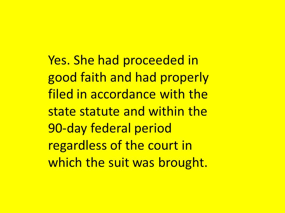 Yes. She had proceeded in good faith and had properly filed in accordance with the state statute and within the 90-day federal period regardless of th