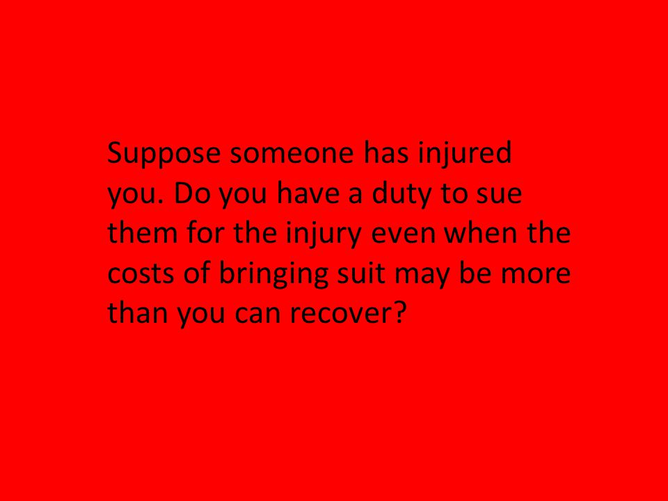 Suppose someone has injured you. Do you have a duty to sue them for the injury even when the costs of bringing suit may be more than you can recover?