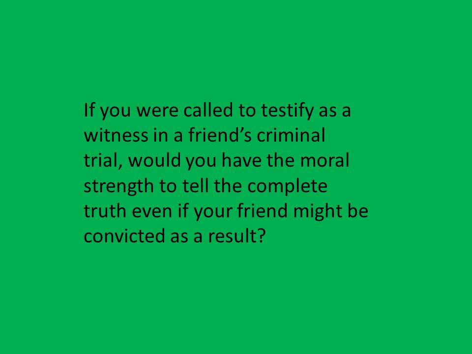 You would have to tell the truth in the trial even if its your friend you cant lie to jury Because you would end up getting in trouble for lying to the jury.