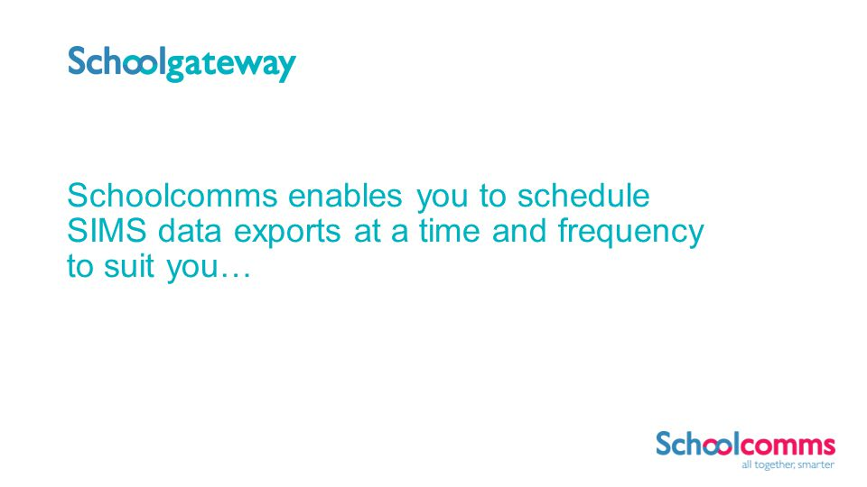Schoolcomms enables you to schedule SIMS data exports at a time and frequency to suit you…