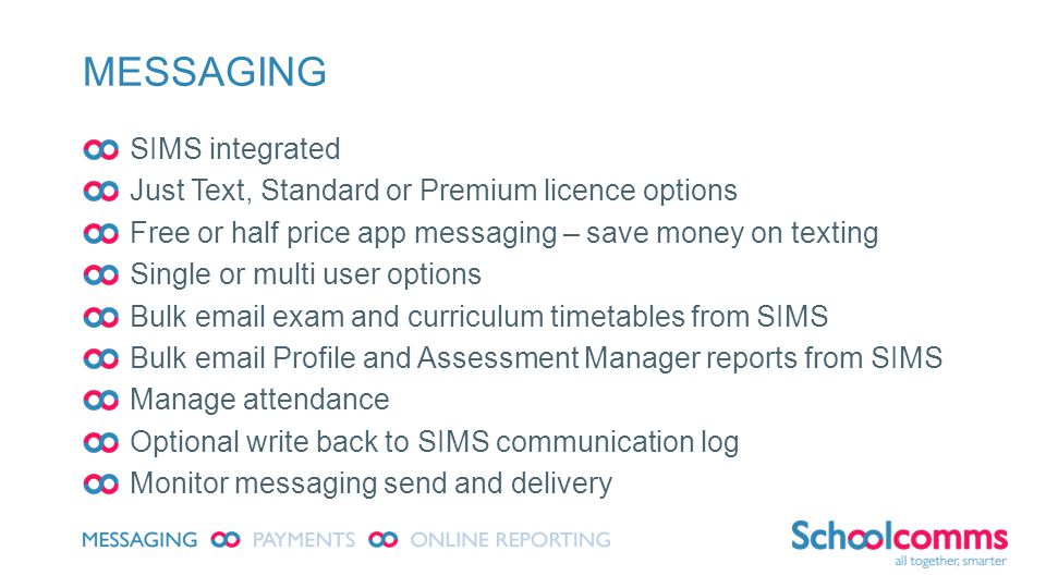 MESSAGING SIMS integrated Just Text, Standard or Premium licence options Free or half price app messaging – save money on texting Single or multi user options Bulk  exam and curriculum timetables from SIMS Bulk  Profile and Assessment Manager reports from SIMS Manage attendance Optional write back to SIMS communication log Monitor messaging send and delivery