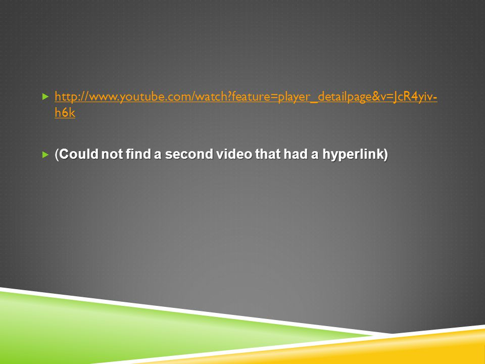 http://www.youtube.com/watch?feature=player_detailpage&v=JcR4yiv- h6k http://www.youtube.com/watch?feature=player_detailpage&v=JcR4yiv- h6k Could not find a second video that had a hyperlink) (Could not find a second video that had a hyperlink)