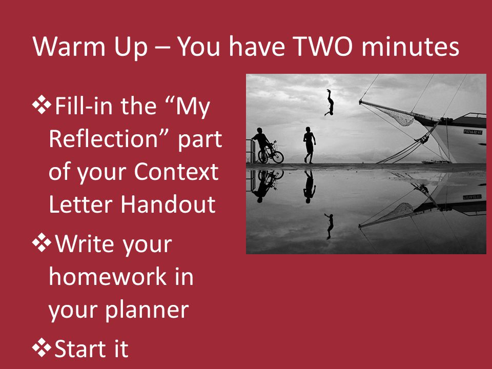 Warm Up – You have TWO minutes Fill-in the My Reflection part of your Context Letter Handout Write your homework in your planner Start it
