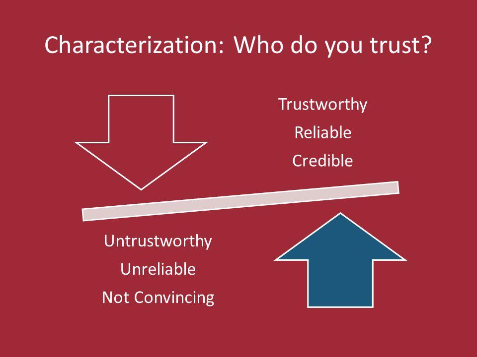 Characterization: Who do you trust? Trustworthy Reliable Credible Untrustworthy Unreliable Not Convincing