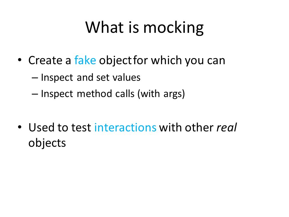 What is mocking Create a fake objectfor which you can – Inspect and set values – Inspect method calls (with args) Used to test interactions with other