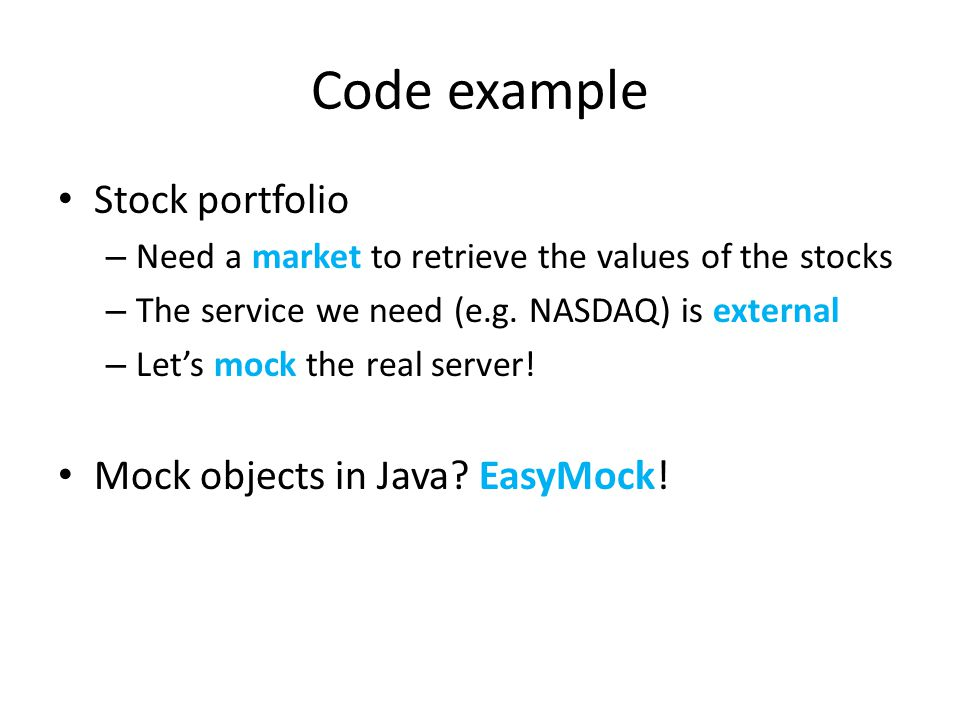 Code example Stock portfolio – Need a market to retrieve the values of the stocks – The service we need (e.g. NASDAQ) is external – Lets mock the real