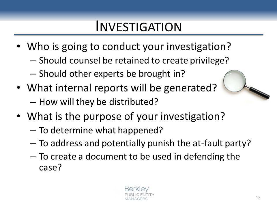 I NVESTIGATION Who is going to conduct your investigation? – Should counsel be retained to create privilege? – Should other experts be brought in? Wha