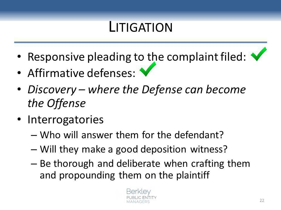 L ITIGATION Responsive pleading to the complaint filed: Affirmative defenses: Discovery – where the Defense can become the Offense Interrogatories – Who will answer them for the defendant.