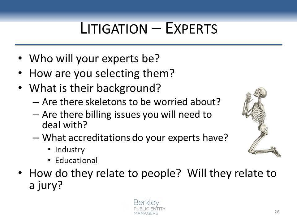 L ITIGATION – E XPERTS Who will your experts be? How are you selecting them? What is their background? – Are there skeletons to be worried about? – Ar