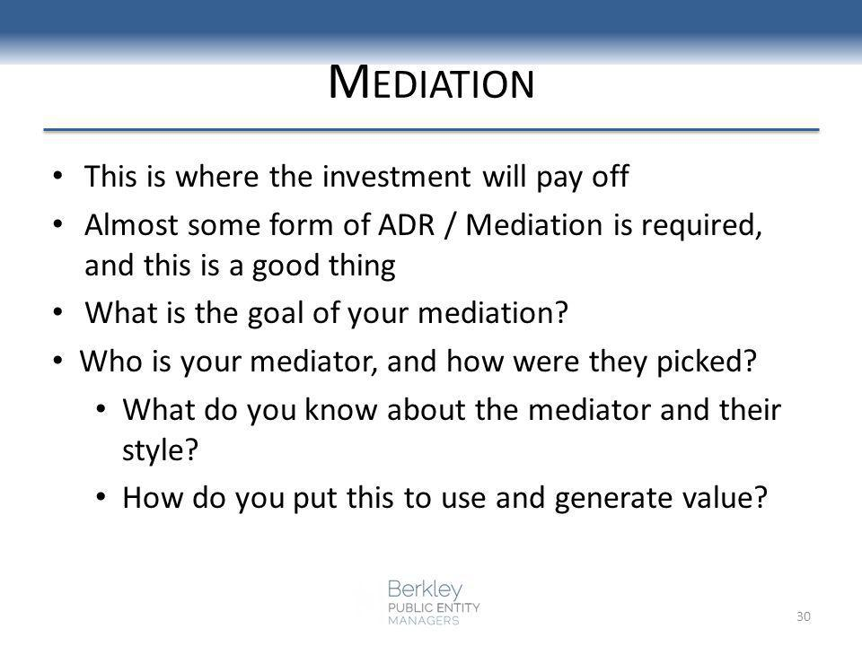 M EDIATION This is where the investment will pay off Almost some form of ADR / Mediation is required, and this is a good thing What is the goal of your mediation.