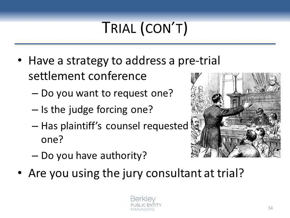 T RIAL ( CON T ) Have a strategy to address a pre-trial settlement conference – Do you want to request one? – Is the judge forcing one? – Has plaintif