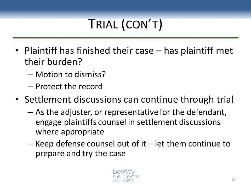 T RIAL ( CON T ) Plaintiff has finished their case – has plaintiff met their burden? – Motion to dismiss? – Protect the record Settlement discussions