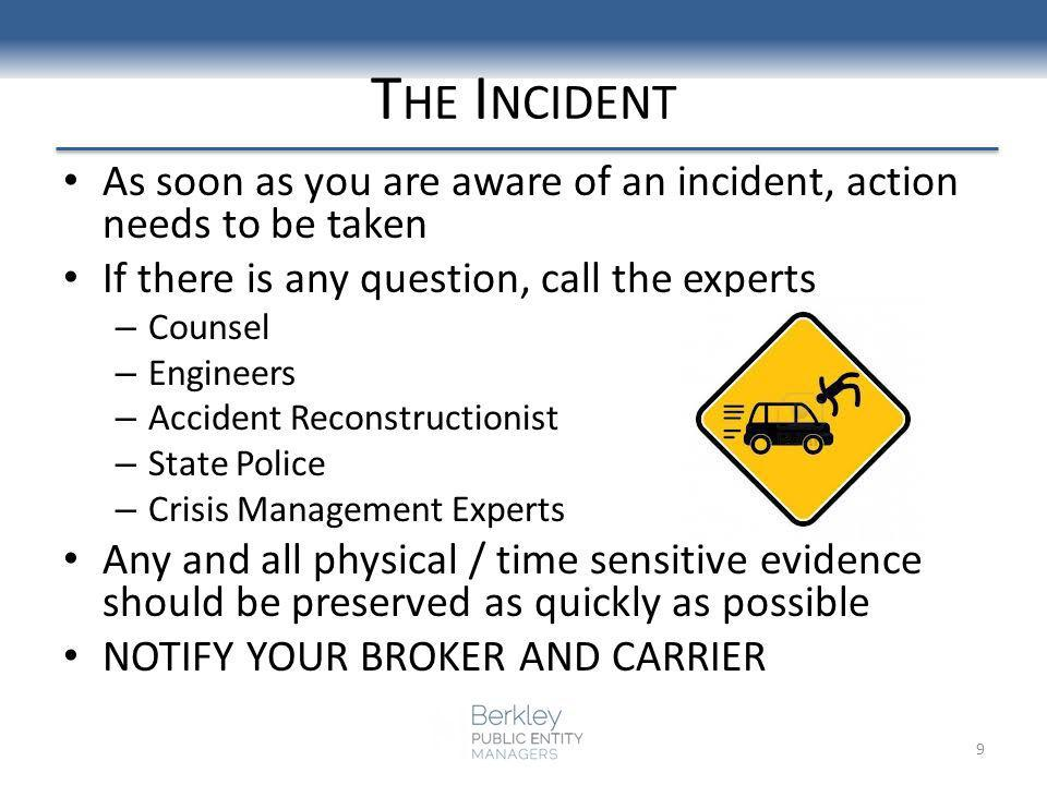 T HE I NCIDENT As soon as you are aware of an incident, action needs to be taken If there is any question, call the experts – Counsel – Engineers – Accident Reconstructionist – State Police – Crisis Management Experts Any and all physical / time sensitive evidence should be preserved as quickly as possible NOTIFY YOUR BROKER AND CARRIER 9