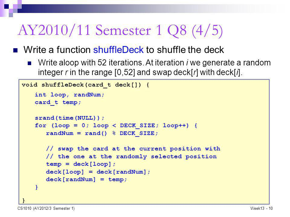 CS1010 (AY2012/3 Semester 1)Week13 - 10 AY2010/11 Semester 1 Q8 (4/5) void shuffleDeck(card_t deck[]) { } Write a function shuffleDeck to shuffle the deck Write aloop with 52 iterations.