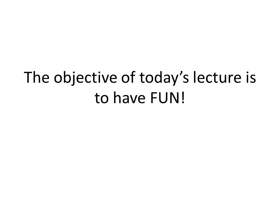 The objective of todays lecture is to have FUN!