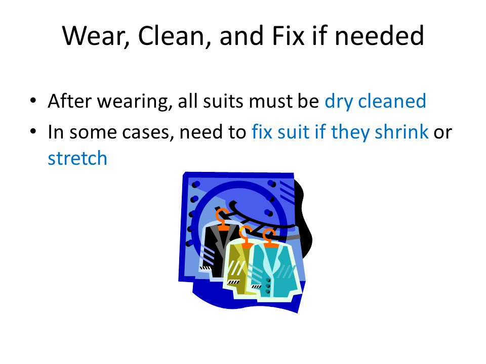 Wear, Clean, and Fix if needed After wearing, all suits must be dry cleaned In some cases, need to fix suit if they shrink or stretch
