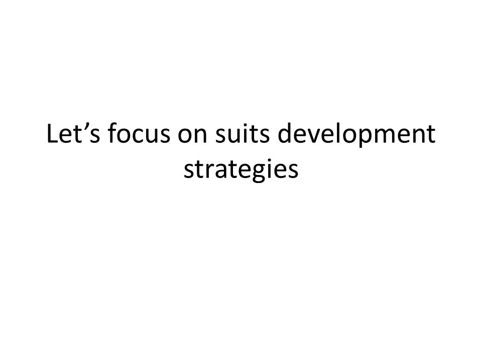 Lets focus on suits development strategies