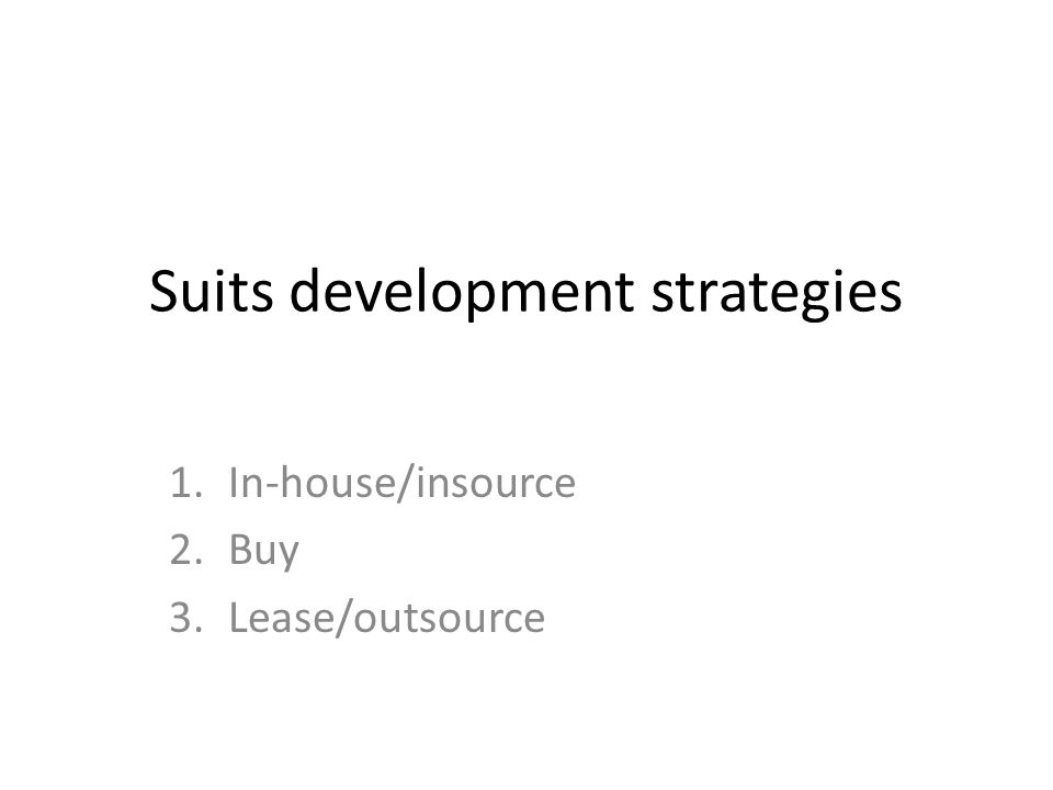 Suits development strategies 1.In-house/insource 2.Buy 3.Lease/outsource