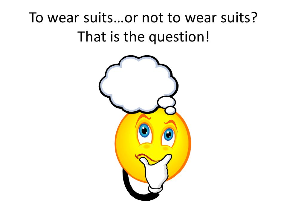 To wear suits…or not to wear suits? That is the question!