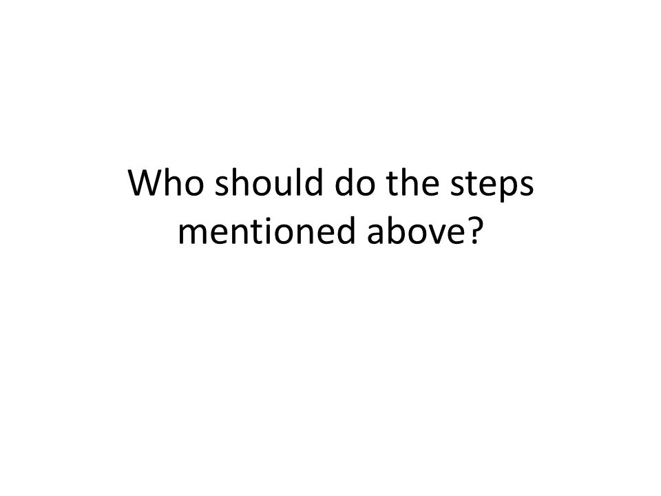 Who should do the steps mentioned above?
