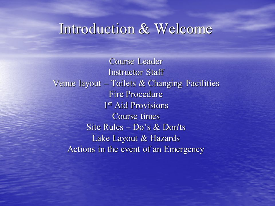 Introduction & Welcome Course Leader Instructor Staff Venue layout – Toilets & Changing Facilities Fire Procedure 1 st Aid Provisions Course times Site Rules – Dos & Don ts Lake Layout & Hazards Actions in the event of an Emergency