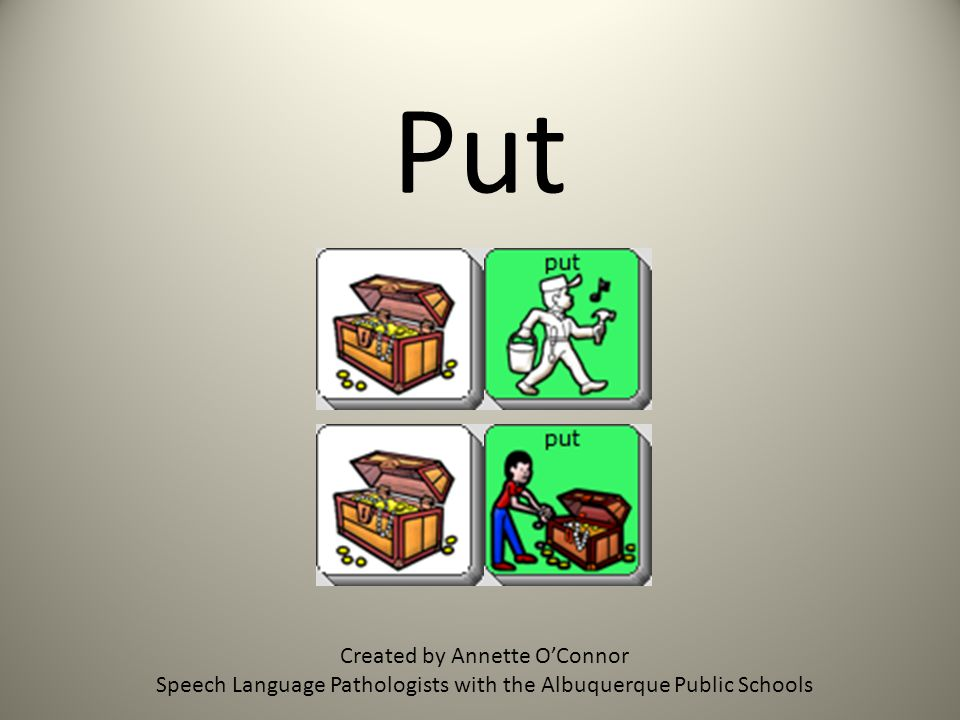 Put Created by Annette OConnor Speech Language Pathologists with the Albuquerque Public Schools