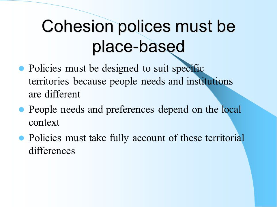 Cohesion polices must be place-based Policies must be designed to suit specific territories because people needs and institutions are different People needs and preferences depend on the local context Policies must take fully account of these territorial differences