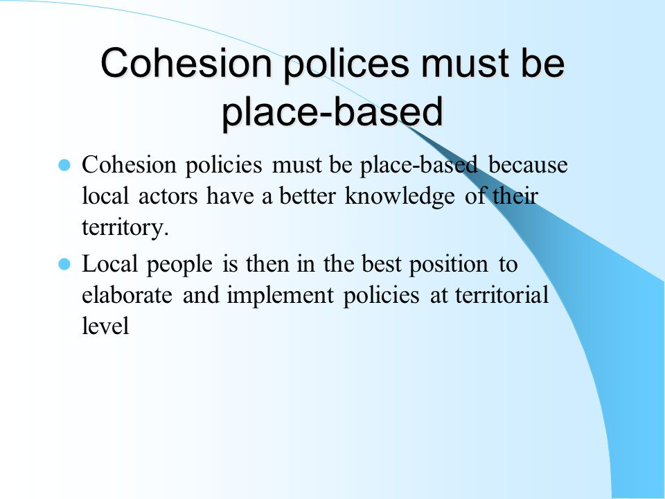 Cohesion polices must be place-based Cohesion policies must be place-based because local actors have a better knowledge of their territory.