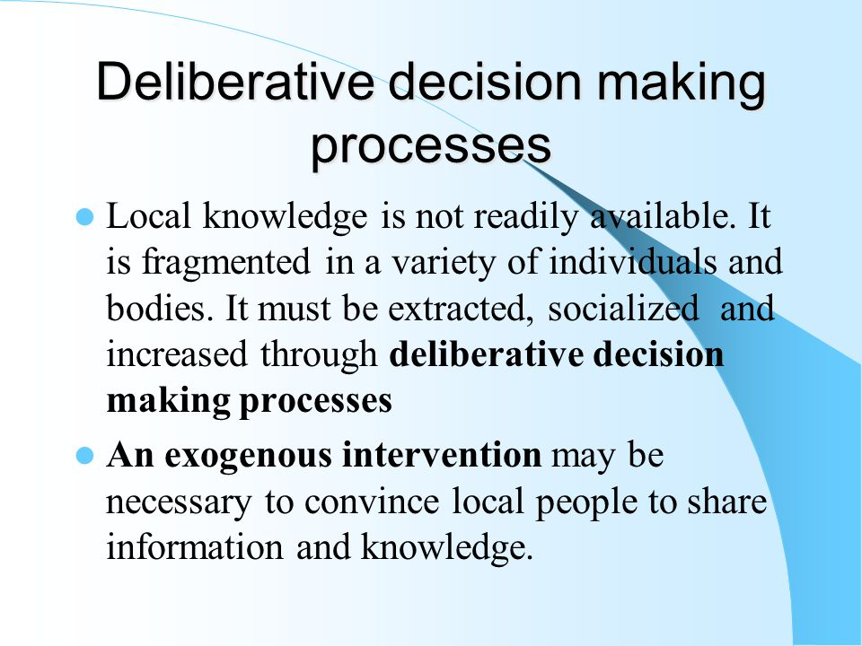 Deliberative decision making processes Local knowledge is not readily available.