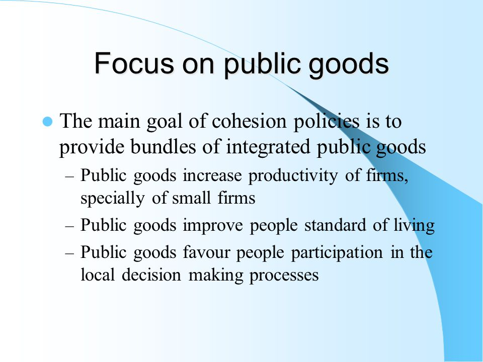 Focus on public goods The main goal of cohesion policies is to provide bundles of integrated public goods – Public goods increase productivity of firms, specially of small firms – Public goods improve people standard of living – Public goods favour people participation in the local decision making processes