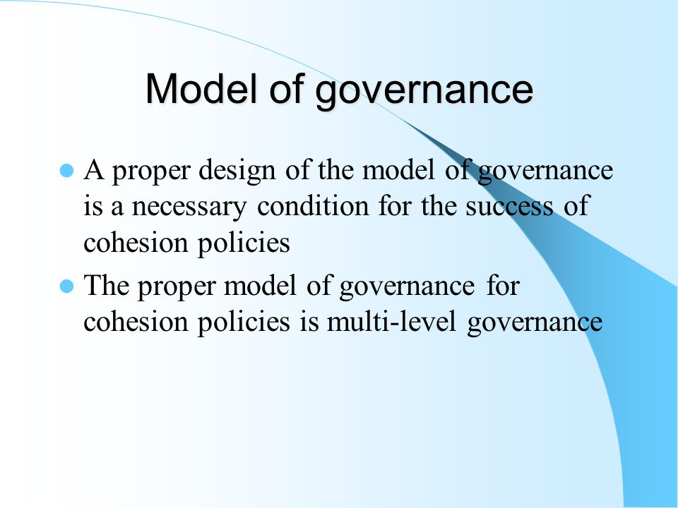 Model of governance A proper design of the model of governance is a necessary condition for the success of cohesion policies The proper model of governance for cohesion policies is multi-level governance
