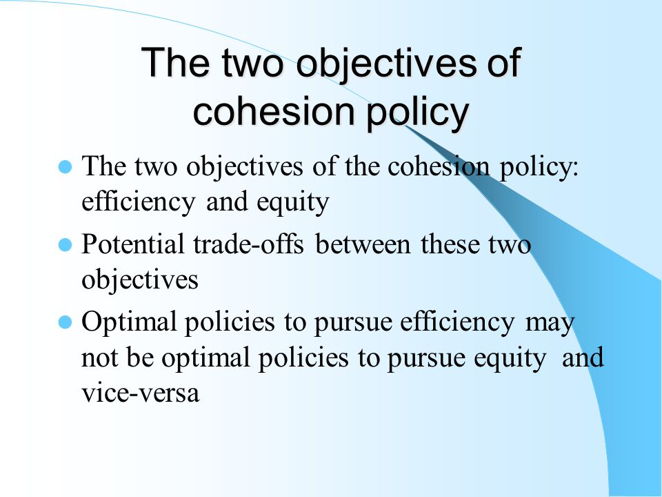 The two objectives of cohesion policy The two objectives of the cohesion policy: efficiency and equity Potential trade-offs between these two objectives Optimal policies to pursue efficiency may not be optimal policies to pursue equity and vice-versa
