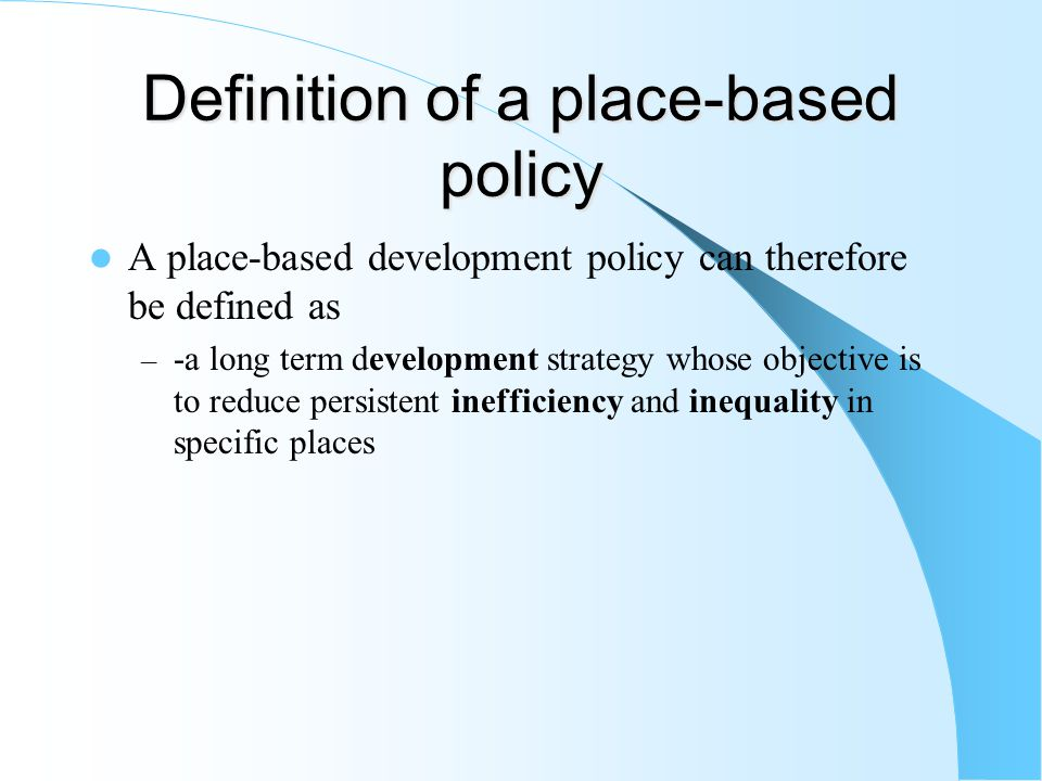 Definition of a place-based policy A place-based development policy can therefore be defined as – -a long term development strategy whose objective is to reduce persistent inefficiency and inequality in specific places