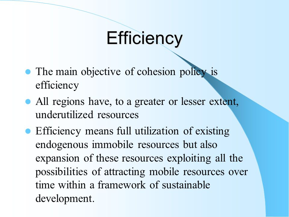 Efficiency The main objective of cohesion policy is efficiency All regions have, to a greater or lesser extent, underutilized resources Efficiency means full utilization of existing endogenous immobile resources but also expansion of these resources exploiting all the possibilities of attracting mobile resources over time within a framework of sustainable development.